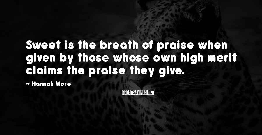 Hannah More Sayings: Sweet is the breath of praise when given by those whose own high merit claims