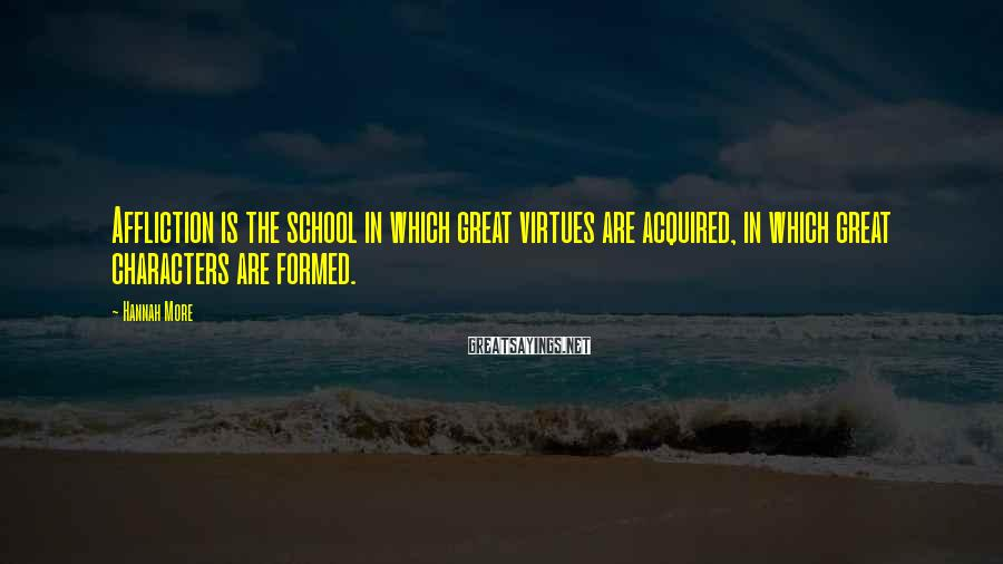 Hannah More Sayings: Affliction is the school in which great virtues are acquired, in which great characters are