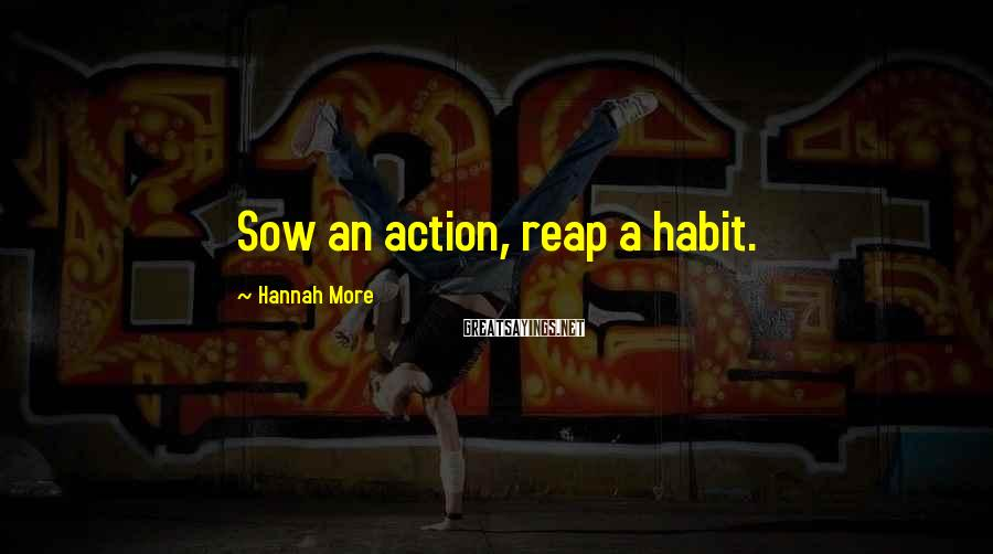Hannah More Sayings: Sow an action, reap a habit.