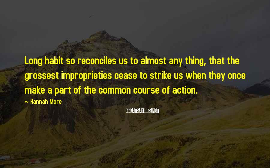 Hannah More Sayings: Long habit so reconciles us to almost any thing, that the grossest improprieties cease to