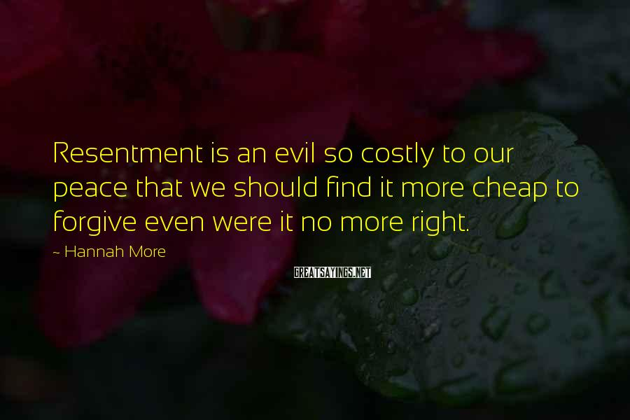 Hannah More Sayings: Resentment is an evil so costly to our peace that we should find it more