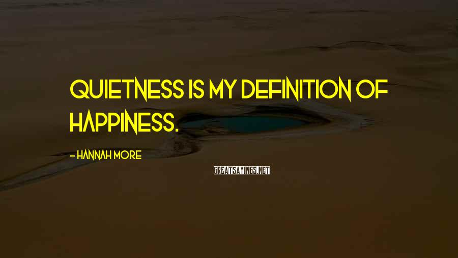 Hannah More Sayings: Quietness is my definition of happiness.