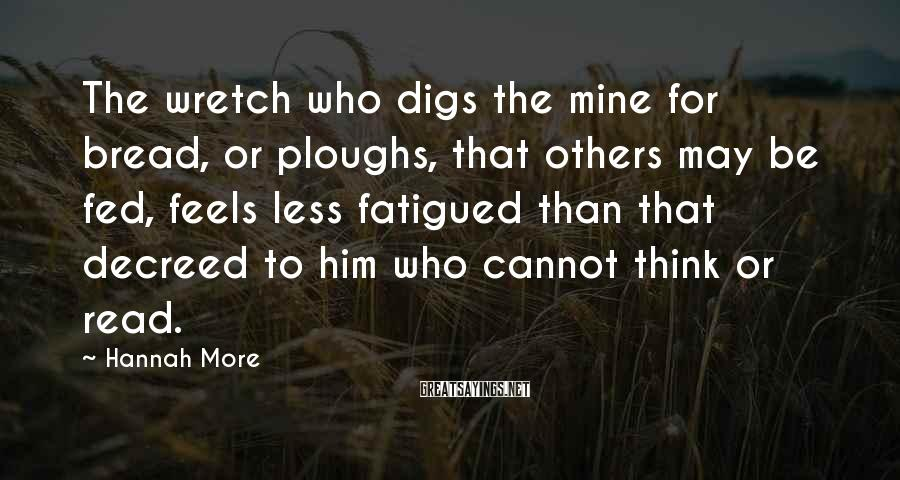 Hannah More Sayings: The wretch who digs the mine for bread, or ploughs, that others may be fed,