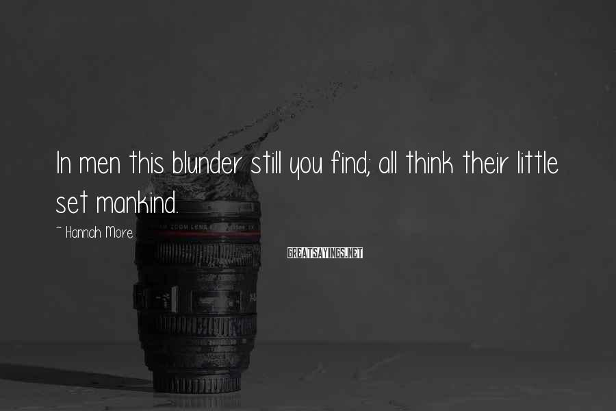 Hannah More Sayings: In men this blunder still you find; all think their little set mankind.