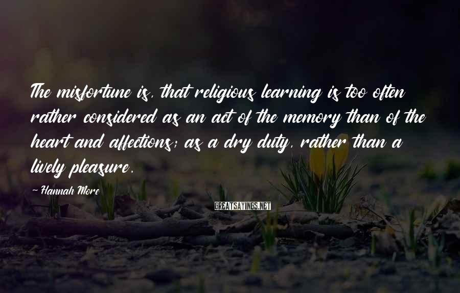 Hannah More Sayings: The misfortune is, that religious learning is too often rather considered as an act of