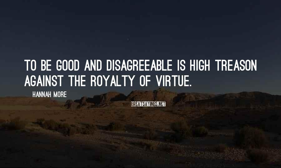 Hannah More Sayings: To be good and disagreeable is high treason against the royalty of virtue.