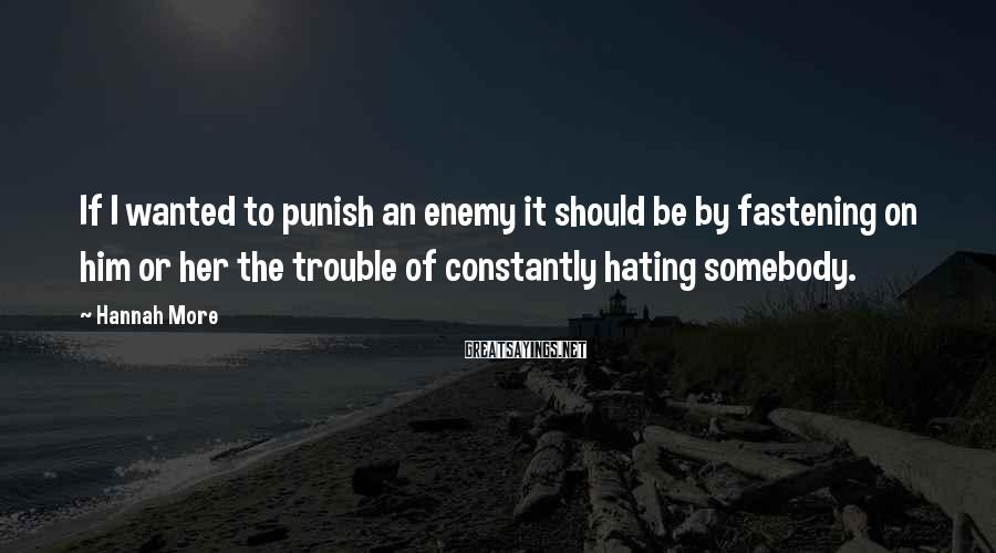 Hannah More Sayings: If I wanted to punish an enemy it should be by fastening on him or