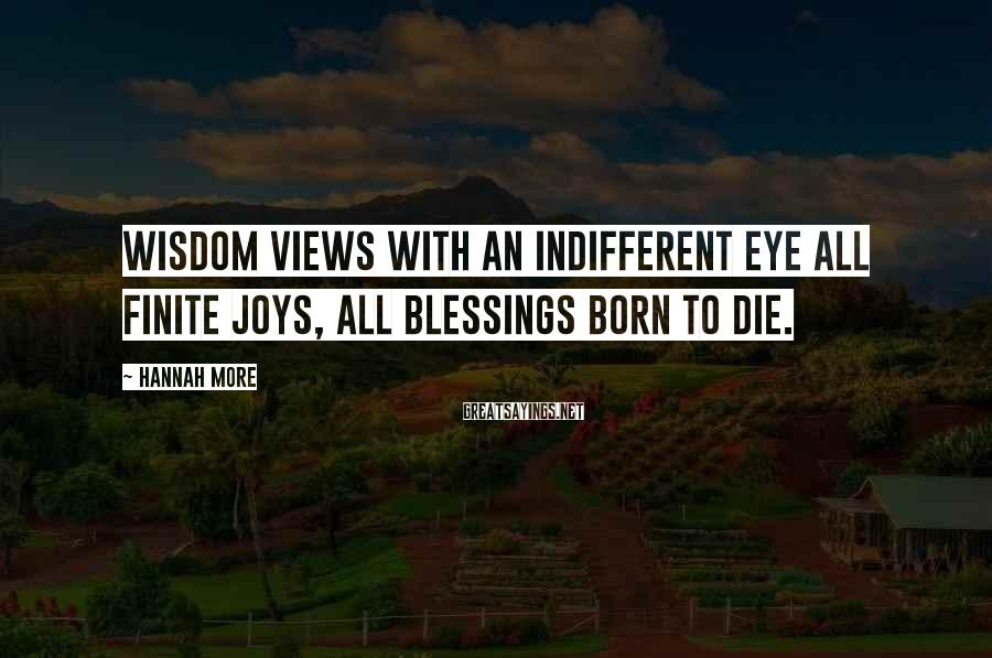Hannah More Sayings: Wisdom views with an indifferent eye all finite joys, all blessings born to die.