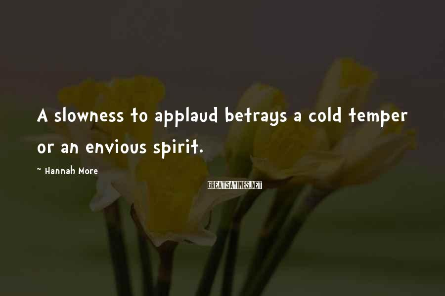 Hannah More Sayings: A slowness to applaud betrays a cold temper or an envious spirit.