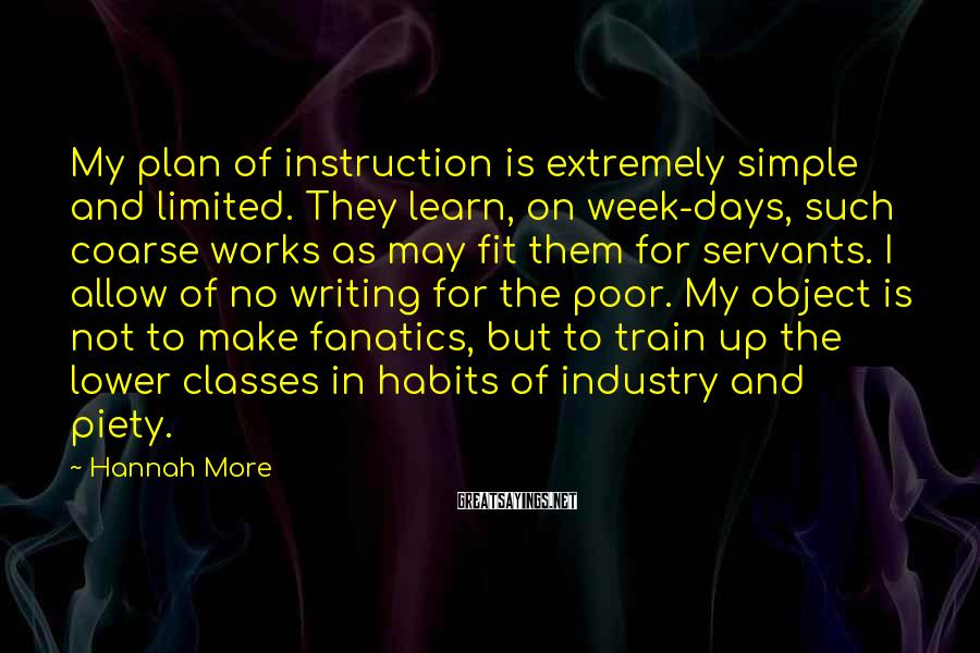 Hannah More Sayings: My plan of instruction is extremely simple and limited. They learn, on week-days, such coarse
