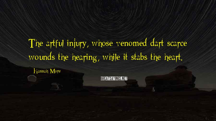 Hannah More Sayings: The artful injury, whose venomed dart scarce wounds the hearing, while it stabs the heart.