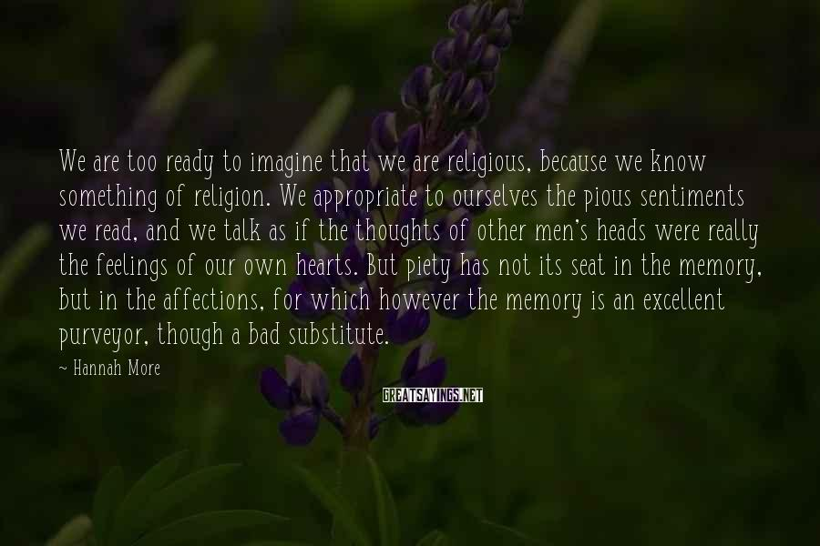 Hannah More Sayings: We are too ready to imagine that we are religious, because we know something of
