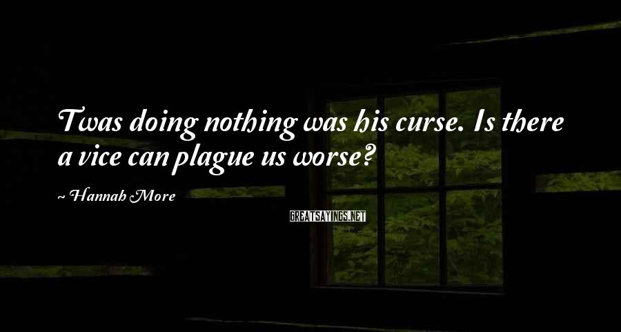Hannah More Sayings: Twas doing nothing was his curse. Is there a vice can plague us worse?