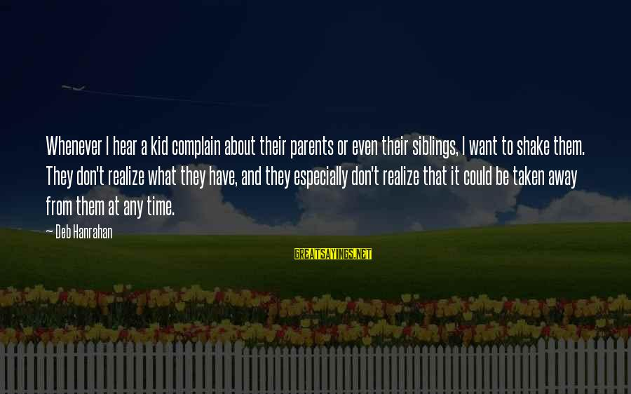 Hanrahan Sayings By Deb Hanrahan: Whenever I hear a kid complain about their parents or even their siblings, I want
