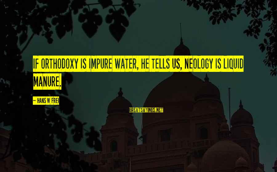 Hans Frei Sayings By Hans W Frei: If orthodoxy is impure water, he tells us, neology is liquid manure.