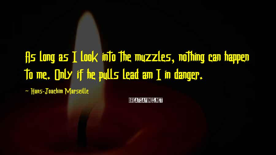 Hans-Joachim Marseille Sayings: As long as I look into the muzzles, nothing can happen to me. Only if