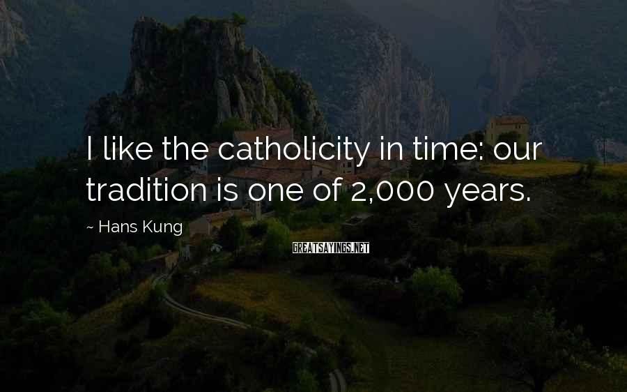 Hans Kung Sayings: I like the catholicity in time: our tradition is one of 2,000 years.