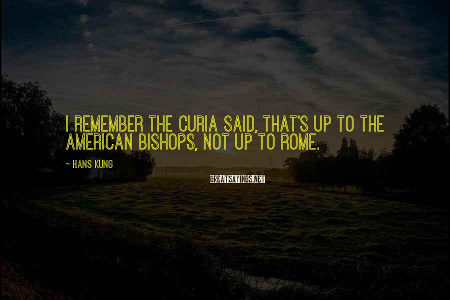 Hans Kung Sayings: I remember the Curia said, that's up to the American bishops, not up to Rome.