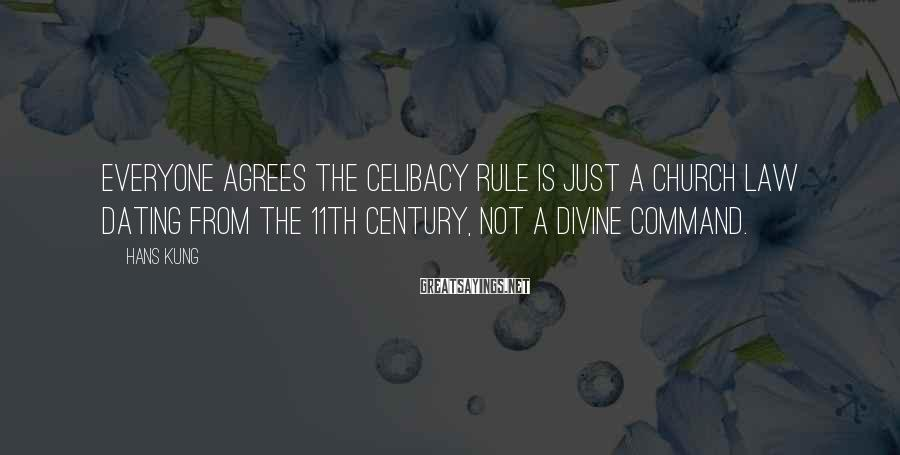 Hans Kung Sayings: Everyone agrees the celibacy rule is just a Church law dating from the 11th century,