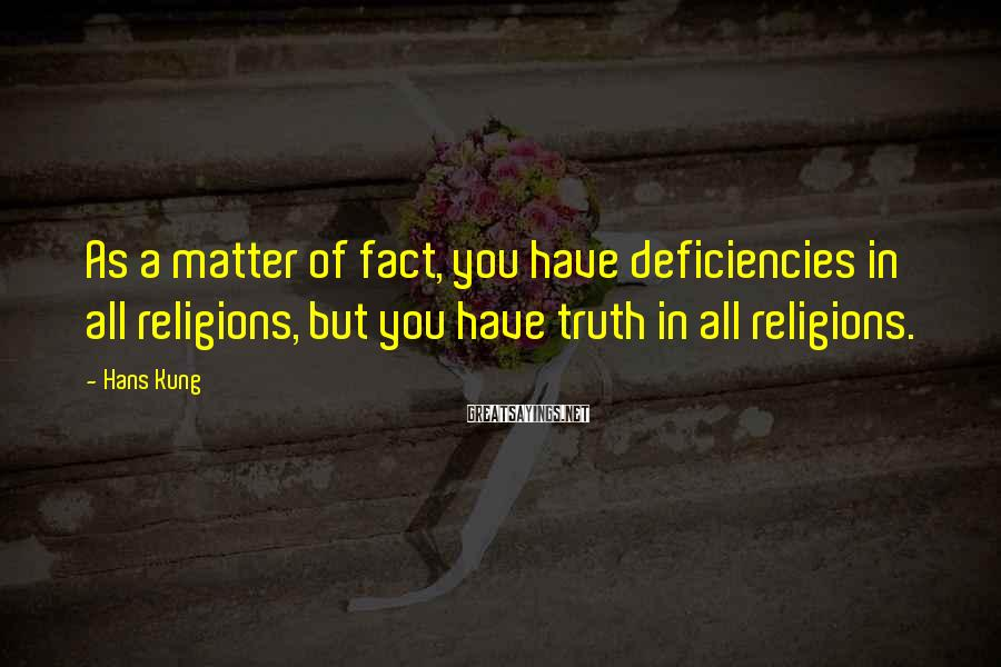 Hans Kung Sayings: As a matter of fact, you have deficiencies in all religions, but you have truth