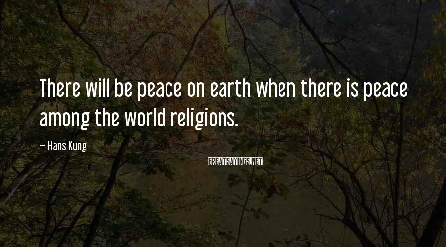 Hans Kung Sayings: There will be peace on earth when there is peace among the world religions.