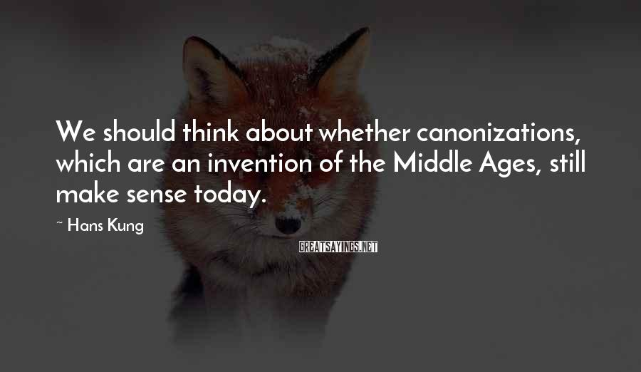 Hans Kung Sayings: We should think about whether canonizations, which are an invention of the Middle Ages, still