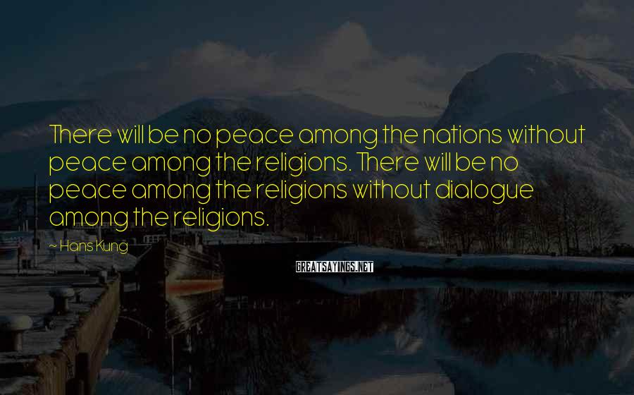 Hans Kung Sayings: There will be no peace among the nations without peace among the religions. There will