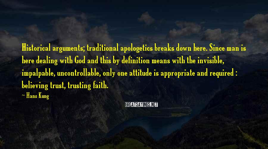 Hans Kung Sayings: Historical arguments; traditional apologetics breaks down here. Since man is here dealing with God and