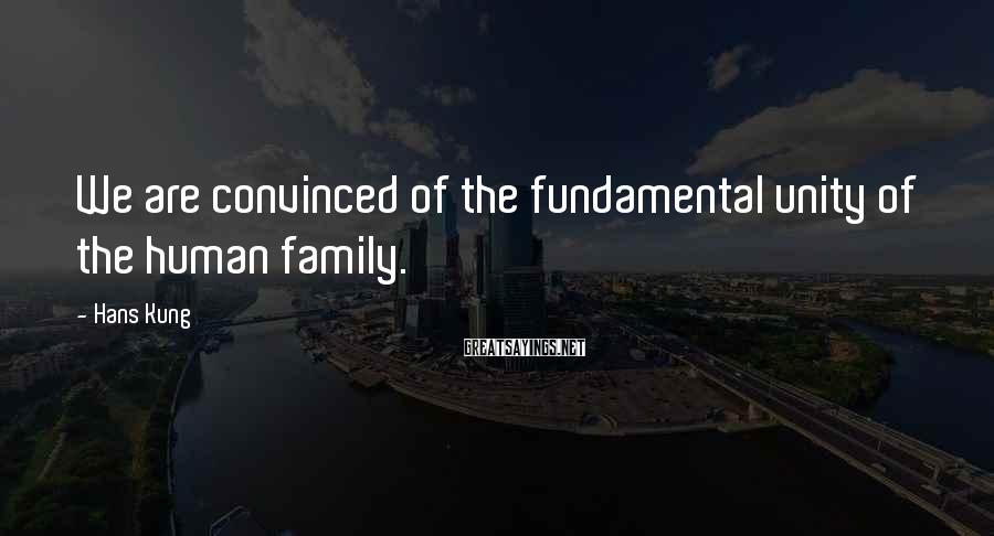 Hans Kung Sayings: We are convinced of the fundamental unity of the human family.