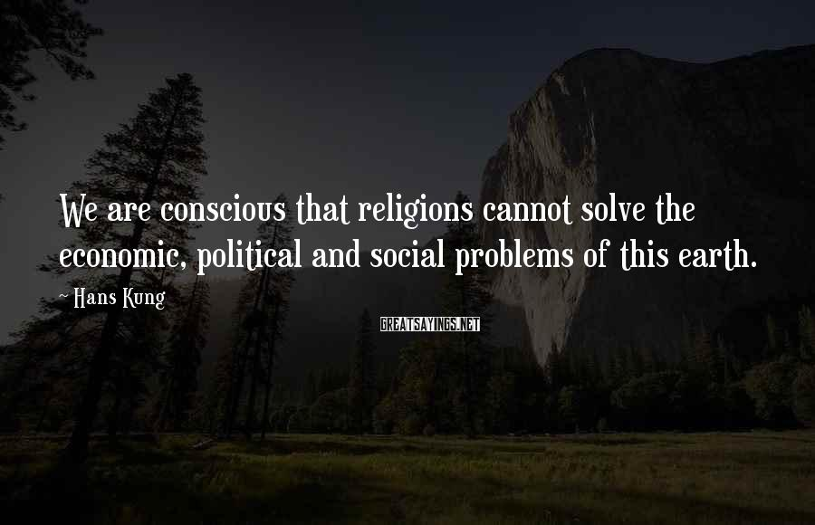 Hans Kung Sayings: We are conscious that religions cannot solve the economic, political and social problems of this