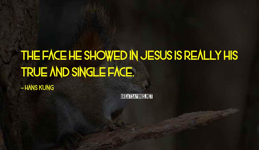 Hans Kung Sayings: The face he showed in Jesus is really his true and single face.