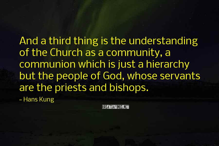 Hans Kung Sayings: And a third thing is the understanding of the Church as a community, a communion