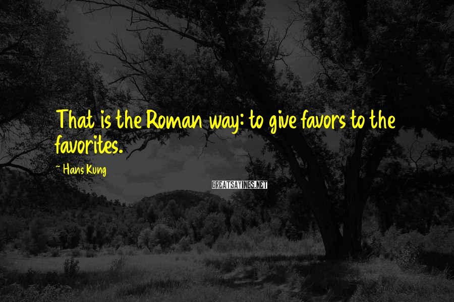 Hans Kung Sayings: That is the Roman way: to give favors to the favorites.