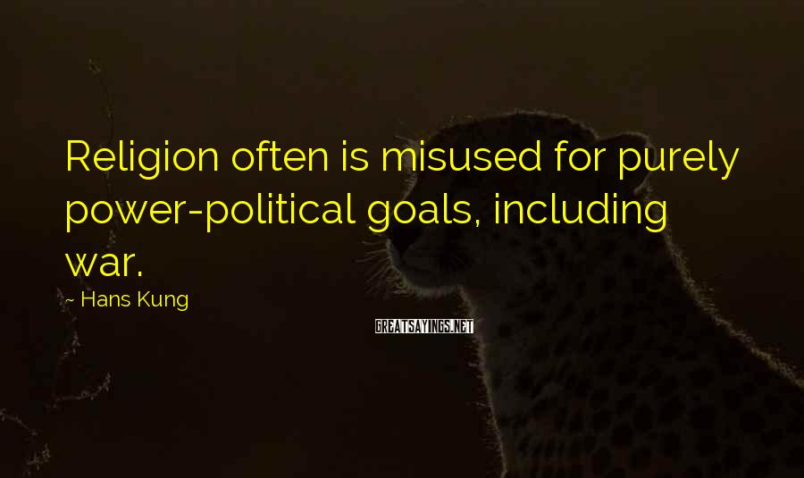 Hans Kung Sayings: Religion often is misused for purely power-political goals, including war.