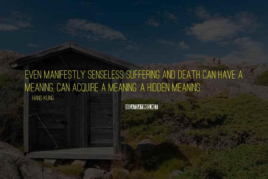 Hans Kung Sayings: Even manifestly senseless suffering and death can have a meaning, can acquire a meaning. a