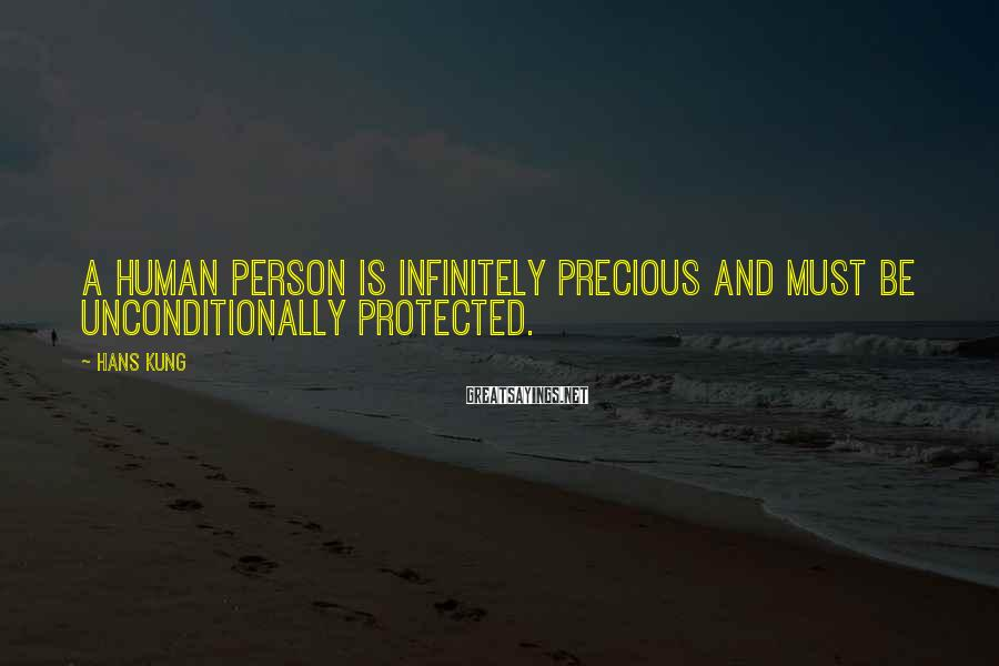 Hans Kung Sayings: A human person is infinitely precious and must be unconditionally protected.