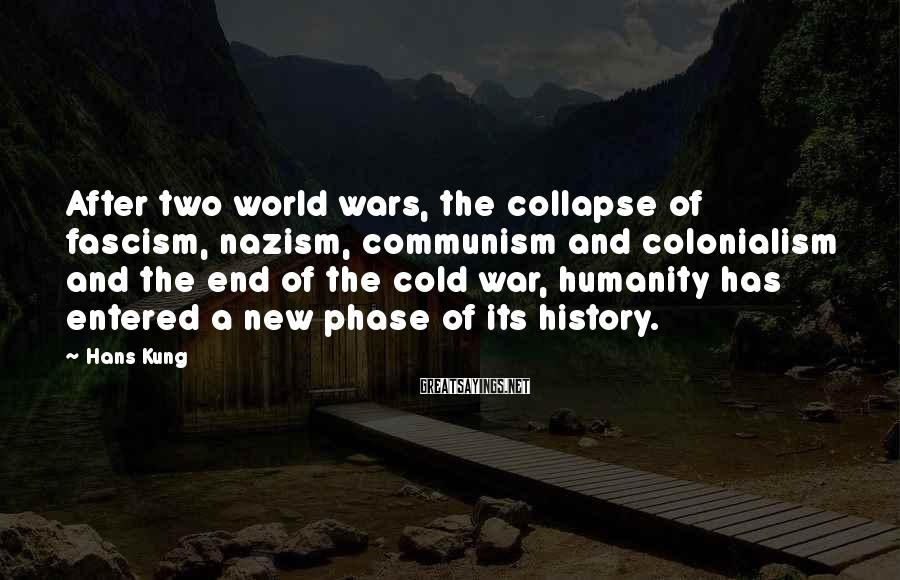 Hans Kung Sayings: After two world wars, the collapse of fascism, nazism, communism and colonialism and the end