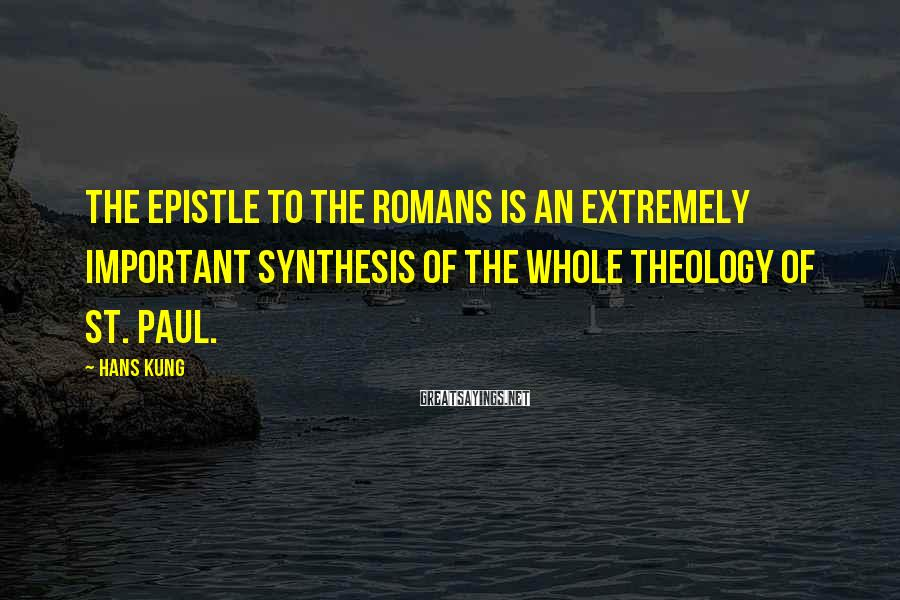 Hans Kung Sayings: The Epistle to the Romans is an extremely important synthesis of the whole theology of