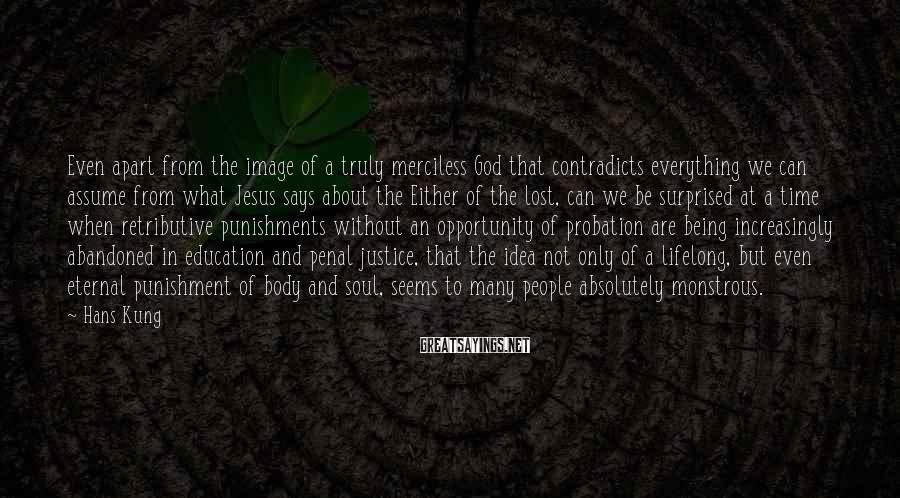 Hans Kung Sayings: Even apart from the image of a truly merciless God that contradicts everything we can