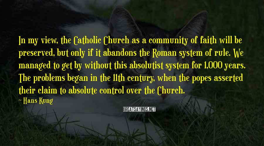 Hans Kung Sayings: In my view, the Catholic Church as a community of faith will be preserved, but