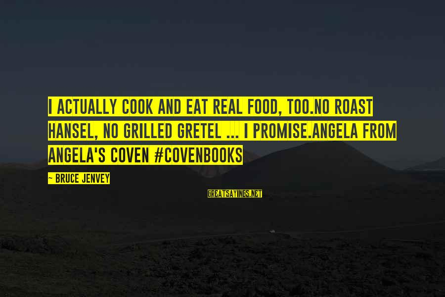 Hansel Sayings By Bruce Jenvey: I actually cook and eat real food, too.No roast Hansel, no grilled Gretel ... I