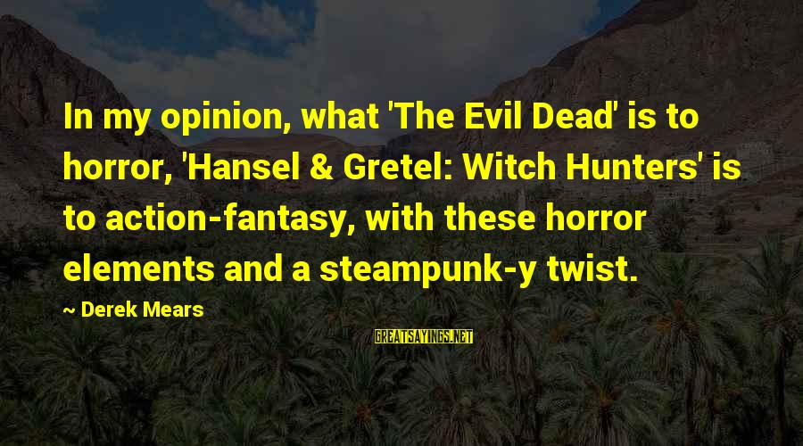 Hansel Sayings By Derek Mears: In my opinion, what 'The Evil Dead' is to horror, 'Hansel & Gretel: Witch Hunters'