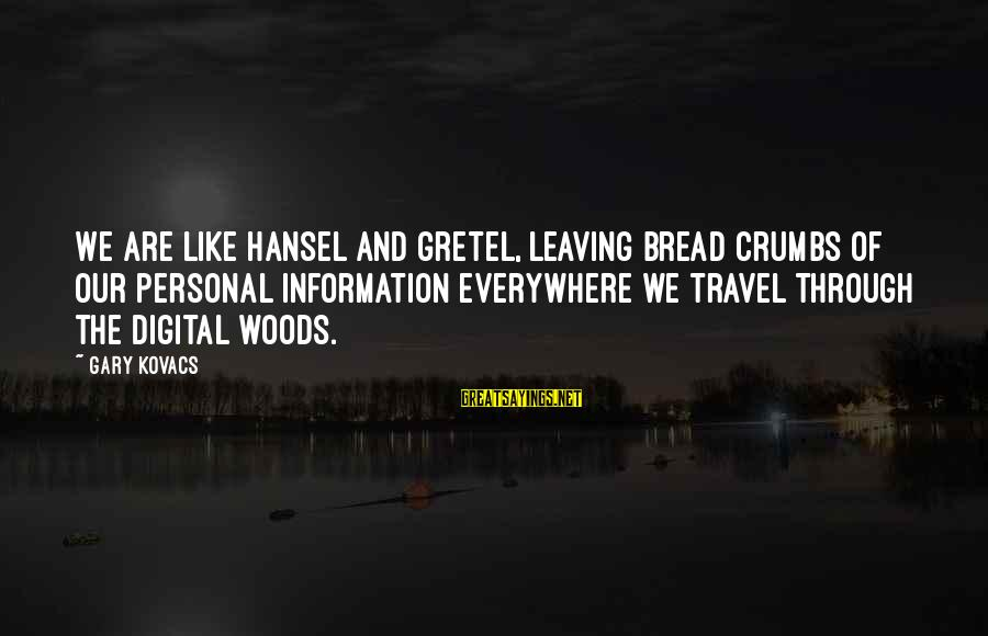 Hansel Sayings By Gary Kovacs: We are like Hansel and Gretel, leaving bread crumbs of our personal information everywhere we