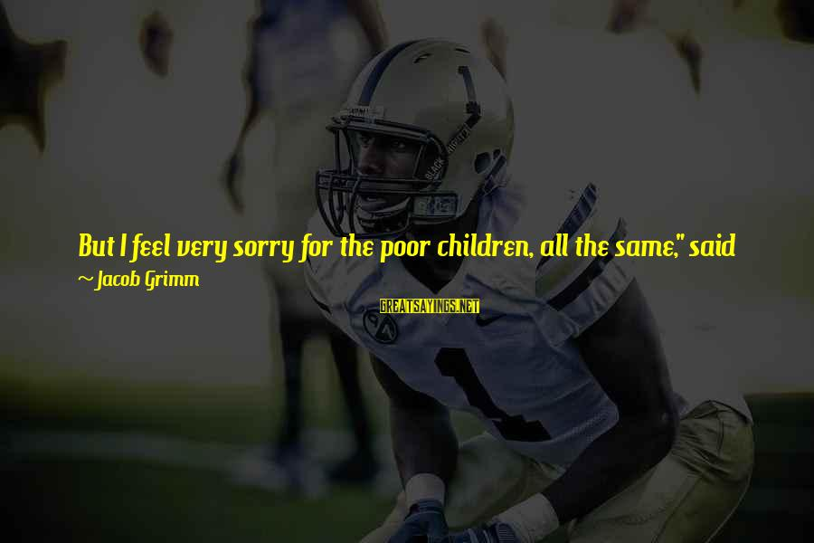 """Hansel Sayings By Jacob Grimm: But I feel very sorry for the poor children, all the same,"""" said the man."""