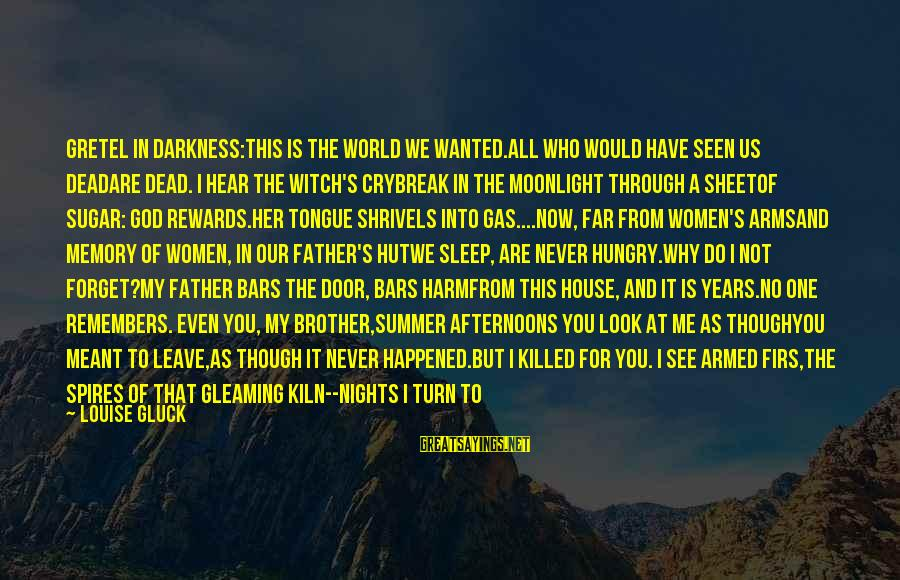 Hansel Sayings By Louise Gluck: Gretel in Darkness:This is the world we wanted.All who would have seen us deadare dead.