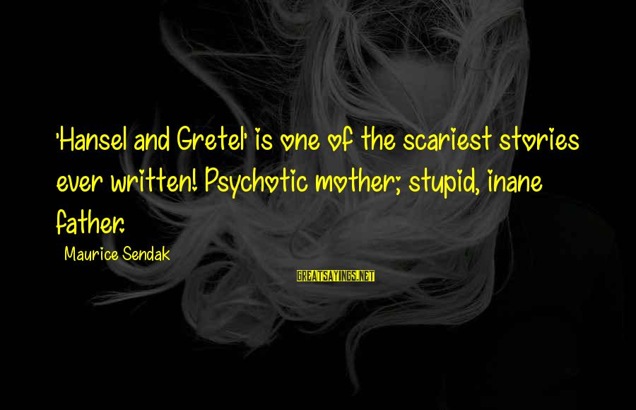 Hansel Sayings By Maurice Sendak: 'Hansel and Gretel' is one of the scariest stories ever written! Psychotic mother; stupid, inane