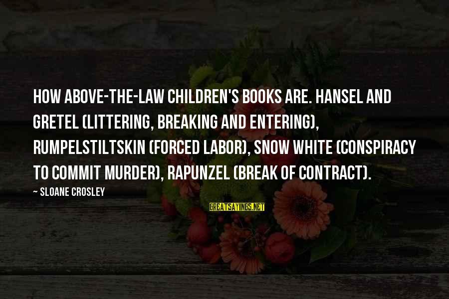 Hansel Sayings By Sloane Crosley: How above-the-law children's books are. Hansel and Gretel (littering, breaking and entering), Rumpelstiltskin (forced labor),