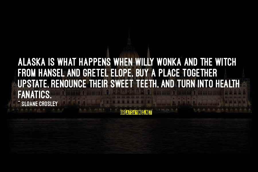 Hansel Sayings By Sloane Crosley: Alaska is what happens when Willy Wonka and the witch from Hansel and Gretel elope,
