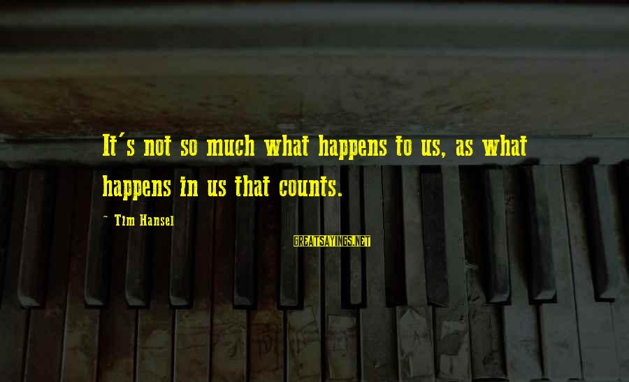 Hansel Sayings By Tim Hansel: It's not so much what happens to us, as what happens in us that counts.