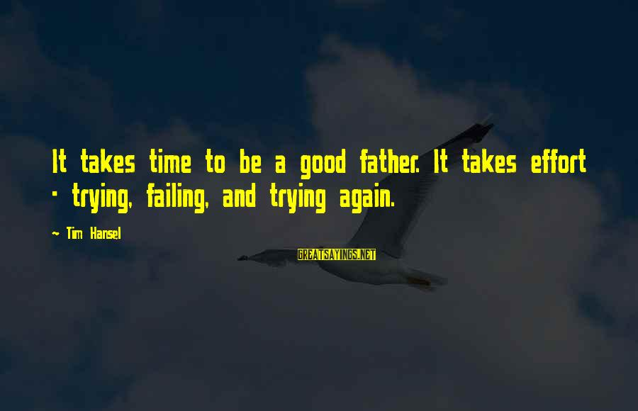 Hansel Sayings By Tim Hansel: It takes time to be a good father. It takes effort - trying, failing, and